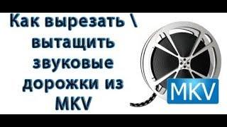 Как вырезать \ вытащить звуковые дорожки из MKV