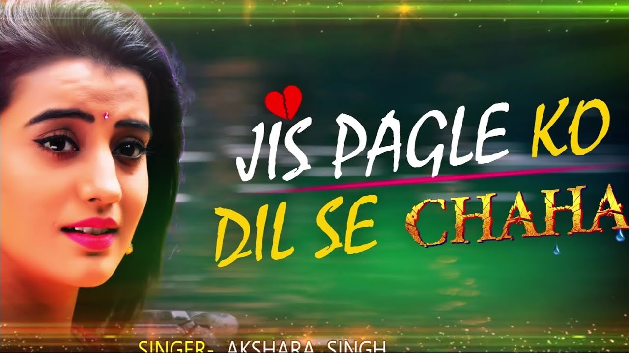 Akshara Singh Sad Song - Jis Pagle Ko Dil Se Chaha - whatsapp status -  intertenment mix