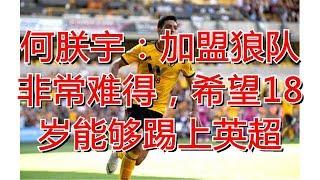 何朕宇:加盟狼队非常难得,希望18岁能够踢上英超
