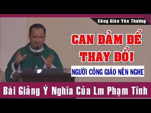 CAN ĐẢM ĐỂ THAY ĐỔI - Bài Giảng Ý Nghĩa Của Lm Phạm Tĩnh   Công Giáo Yêu Thương