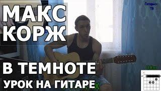 Макс Корж - В темноте (Видео урок) Как играть на гитаре Макс Корж - В темноте