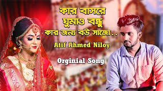Kar Basore Gumao Bondhu 💘 কার বাসরে ঘুমাও বন্ধু 😢 Atif Ahmed Niloy | Official Bangla Song