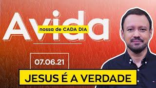 JESUS É A VERDADE / A Vida Nossa de Cada Dia - 07/06/21