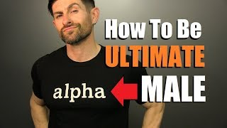 How To Be The ULTIMATE Alpha Male! (7 Tips To Totally DOMINATE)