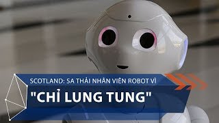 """Scotland: Sa thải nhân viên robot vì """"chỉ lung tung""""   VTC1"""