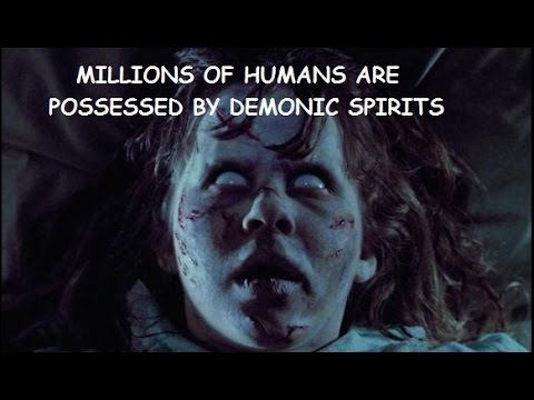 MILLIONS OF HUMANS ARE POSSESSED BY DEMONIC SPIRITS