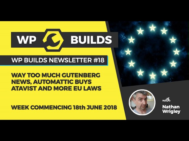 WP Builds Newsletter #18 – Way too much Gutenberg news, Automattic buys Atavist and more EU laws