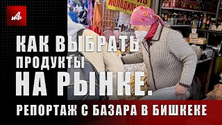 Как выбрать продукты на рынке. Репортаж с базара в Бишкеке