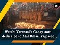 Watch: Varanasi's Ganga aarti dedicated to Atal Bihari Vajpayee  - #ANI News