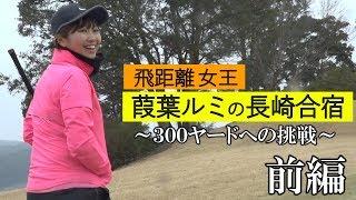【葭葉ルミ】飛距離の女王 葭葉ルミの長崎合宿 ~300ヤードへの挑戦~ 前編【ドライビングディスタンス1位】