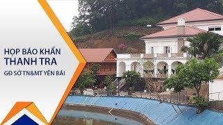 Họp báo khẩn thanh tra GĐ sở TN&MT Yên Bái | VTC1