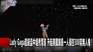 Lady Gaga超級盃中場秀驚喜 升起美國旗是一人操控300架無人機! 關鍵時刻20170207-1 黃創夏 朱學恒