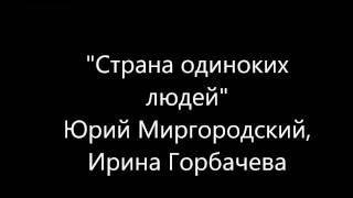 """""""Страна одиноких людей"""". Юрий Миргородский, Ирина Горбачева."""