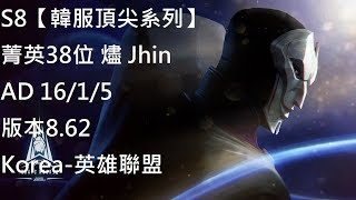 S8【韓服頂尖系列】菁英38位 燼 Jhin AD 16/1/5 版本8.62 Korea-英雄聯盟