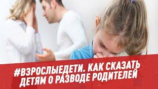Как сообщить детям о разводе родителей взрослыедети