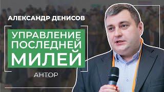 """Александр Денисов, Антор Бизнес Решения - """"Управление последней милей"""""""