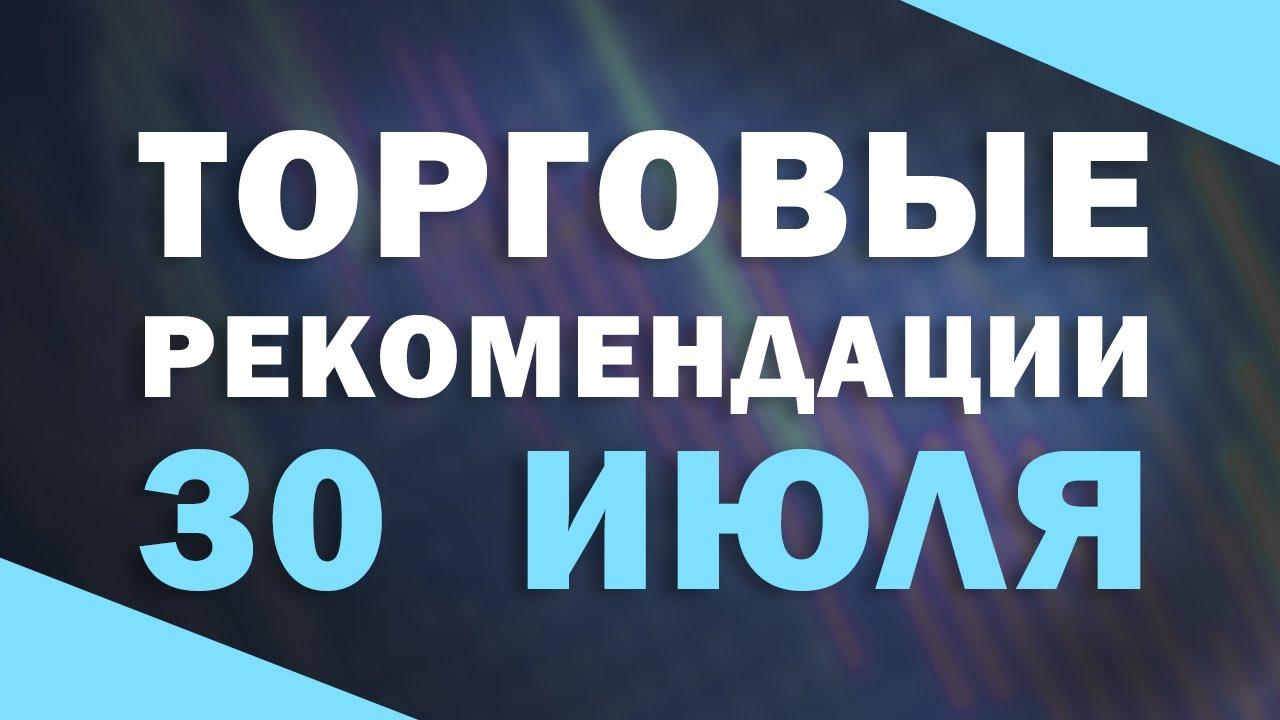 ТОРГОВЫЕ РЕКОМЕНДАЦИИ НА 30 ИЮЛЯ | Трейдер Антон Ганн