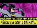 Músicas que citam o BATMAN II | Poltrona POP S06E04
