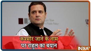कश्मीर जाने के सवाल पर Rahul का बयान कहा सब देख रहे हैं कश्मीर में क्या हो रहा है