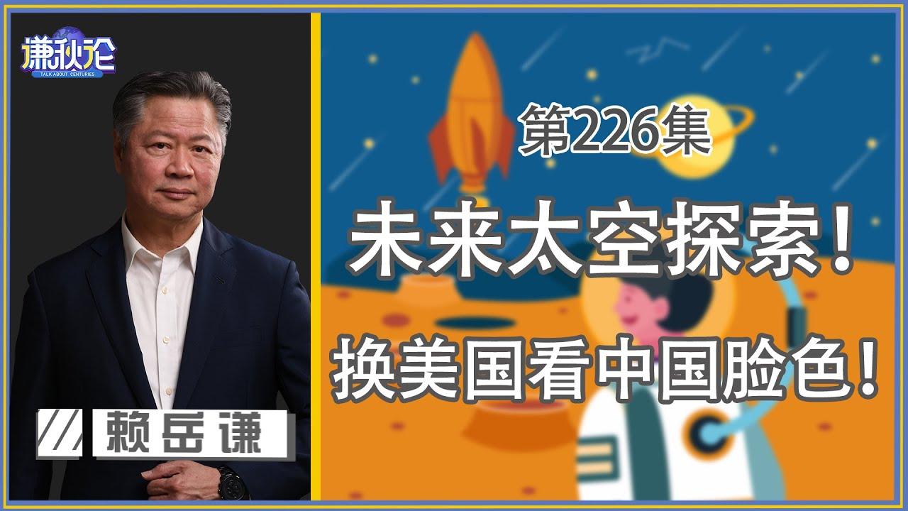 《谦秋论》赖岳谦 兩百二十六集|未来太空探索! 将换美国看中国脸色!|
