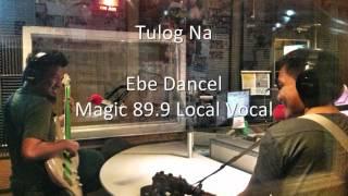 Tulog Na - Ebe Dancel (Magic 89.9 Local Vocal)