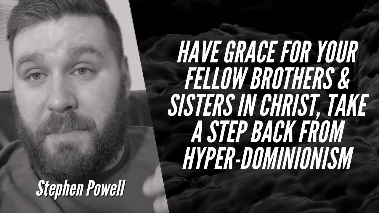 HAVE GRACE FOR YOUR FELLOW BROTHERS & SISTERS IN CHRIST | TAKE A STEP BACK FROM HYPER-DOMINIONISM