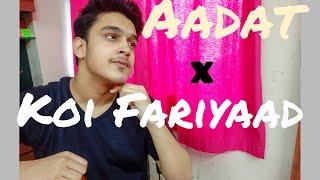 Aadat - Koi Fariyaad | Mashup cover