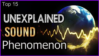 Top 15 Unexplained Sound Phenomenon