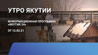 Утро Якутии. 12 марта 2021 года. Информационная программа «Якутия 24»