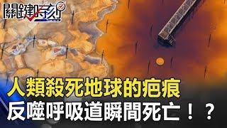 血紅汪洋人類殺死地球的「疤痕」 反噬呼吸道瞬間死亡!?關鍵時刻 20180810-6 黃創夏