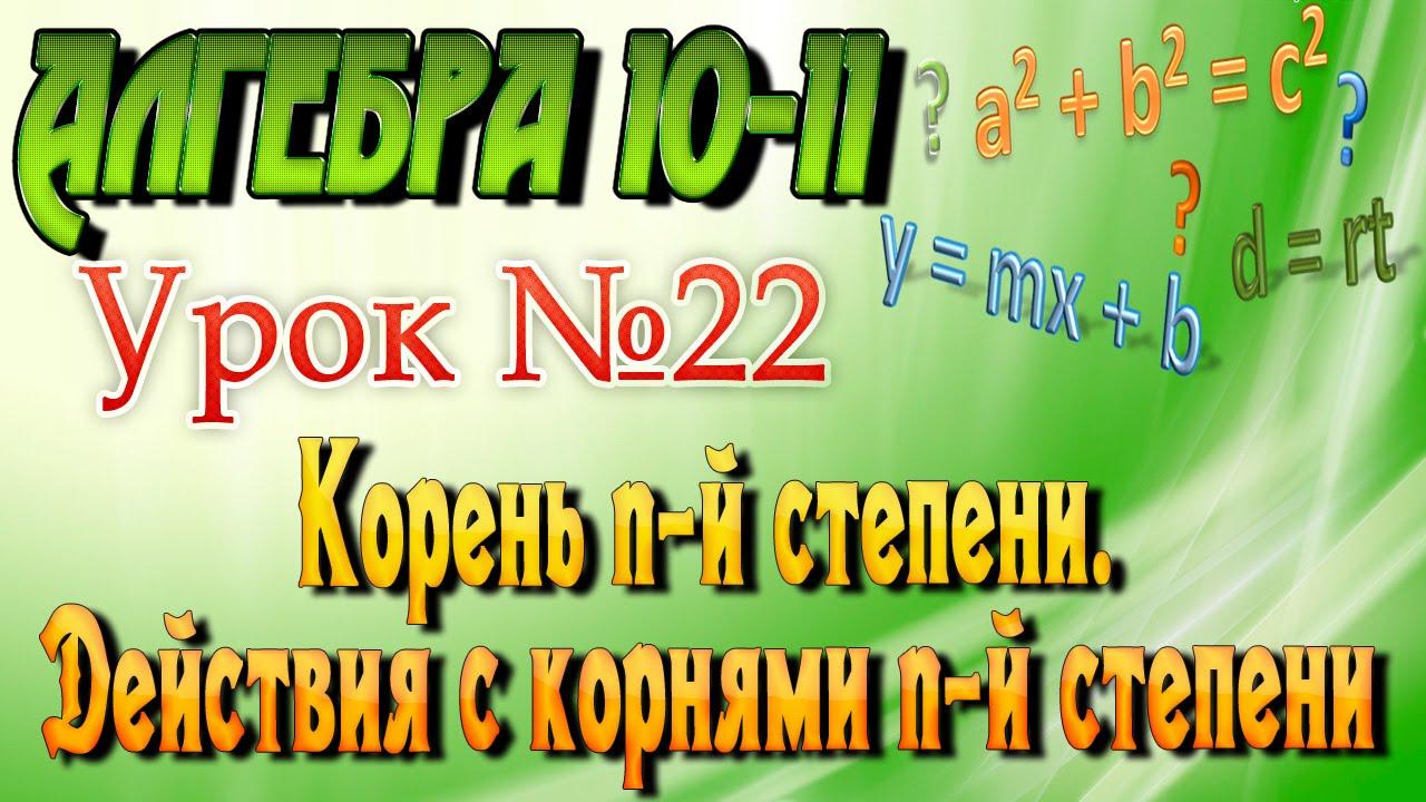 Корень n-й степени. Действия с корнями n-й степени. Алгебра 10-11 классы. 22 урок