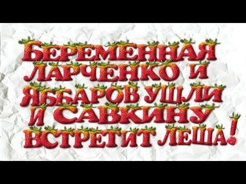 ЯББАРОВ ЛАРЧЕНКО УШЛИ ДОМ 2,НЕ ВСТРЕТИТ САВКИНУ ИЗ РОДДОМА!БЕРЕМЕННОСТЬ ЛАРЧЕНКО!СУДАРКИНУ ВЫГНАЛИ!