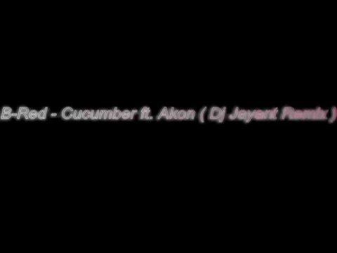 B-Red - Cucumber ft. Akon ( ReMixed by Dj Jayant)
