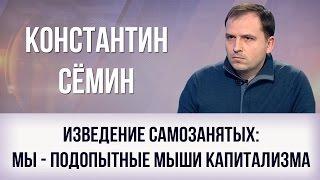 """Константин Сёмин. """"Изведение самозанятых: мы - подопытные мыши капитализма"""""""