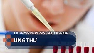 Niềm hy vọng mới cho những bệnh nhân ung thư | VTC1
