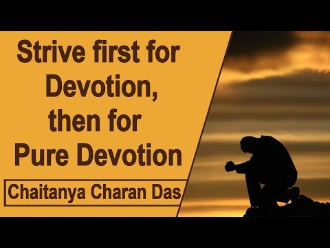 Strive First For Devotion, Then For Pure Devotion   Chaitanya Charan Das