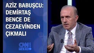 Aziz Babuşcu: Demirtaş bence de cezaevinden çıkmalı