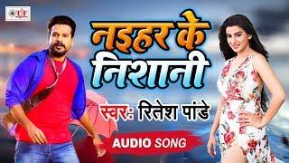 रितेश पांडे (नईहर के निशानी) भोजपुरी गीत 2019 Naihar Ke Nishani भोजपुरी हिट गीत 2019
