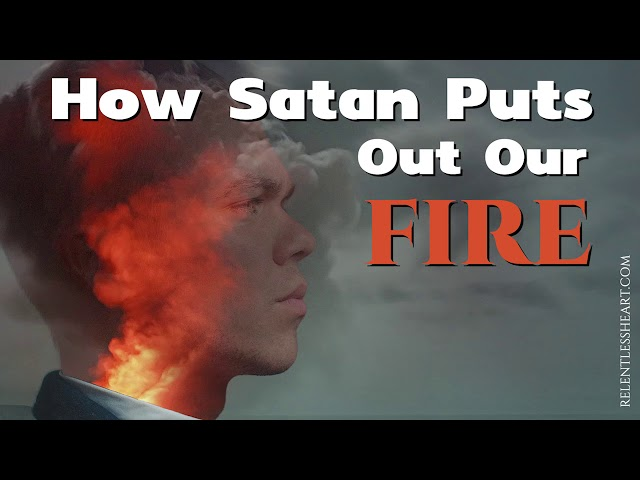 How Satan Puts Out Our Spiritual Fire