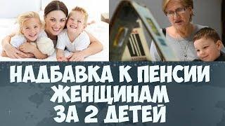Надбавка к пенсии женщинам за 2 детей в 2017 году