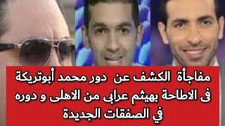 مفاجأة  الكشف عن  دور محمد أبوتريكة فى الاطاحة بهيثم عرابى من الاهلى و دوره في الصفقات الجديدة