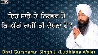Ih sade te nirbhar hai ki akhan raahi ki dekhna hai ?| Bhai Gursharan Singh Ji  (Ludhiana wale) | HD