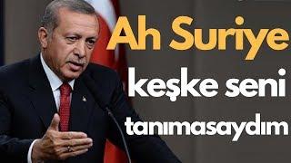 Başkan Erdoğan: Ah Suriye, keşke seni tanımasaydım