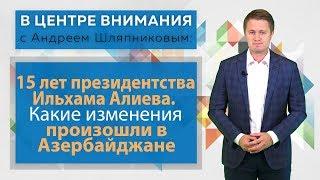 В центре внимания: 15 лет президентства Ильхама Алиева. В чем секрет успеха Азербайджана