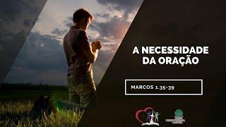A NECESSIDADE DA ORAÇÃO - Marcos 1.35-39