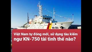 Qpvn  l Việt Nam tự đóng mới, sử dụng tàu kiểm ngư KN-750 tài tình thế nào?