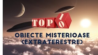 Top 10 Obiecte Misterioase (Extraterestre)