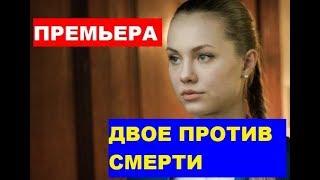Сериал ДВОЕ ПРОТИВ СМЕРТИ 1,2,3,4,5,6,7,8 СЕРИЯ (сериал 2019). ВСЕ СЕРИИ