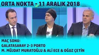 Orta Nokta - Müjdat M. Muratoğlu, Ali Ece, Oğuz Çetin | Galatasaray 2-3 Porto | 11 Aralık 2018