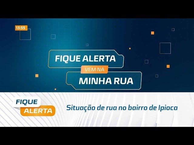 Fique Alerta Vem na Minha Rua: Situação de rua no bairro de Ipioca
